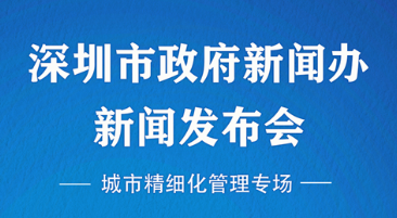 深圳市政府新聞辦新聞發布會(城市精細化管理專場)